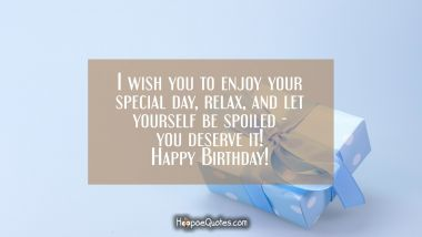 I wish you to enjoy your special day, relax and let yourself be spoiled, you deserve it! Happy Birthday! Birthday Quotes