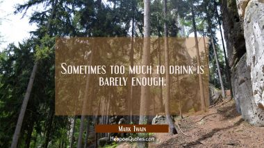 Sometimes too much to drink is barely enough. Mark Twain Quotes