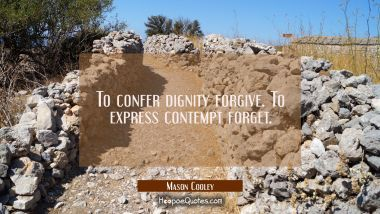 To confer dignity forgive. To express contempt forget.