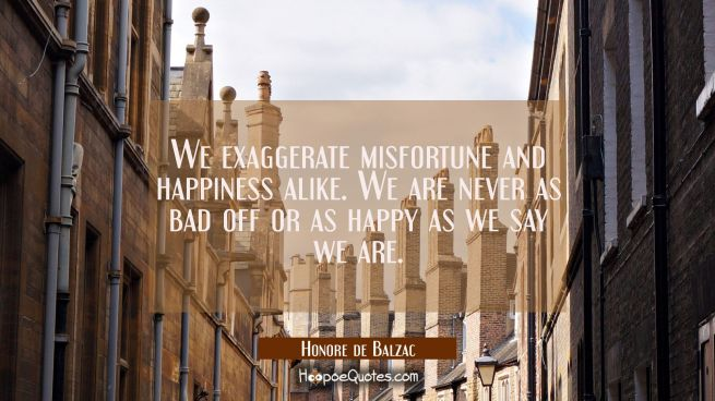 We exaggerate misfortune and happiness alike. We are never as bad off or as happy as we say we are.
