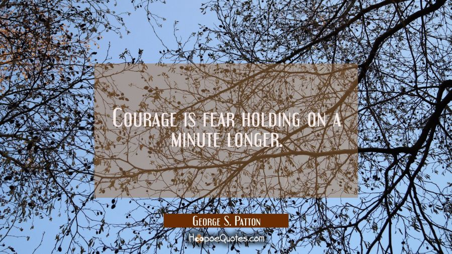 Courage is fear holding on a minute longer. George S. Patton Quotes