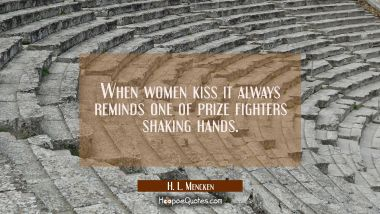 When women kiss it always reminds one of prize fighters shaking hands. H. L. Mencken Quotes