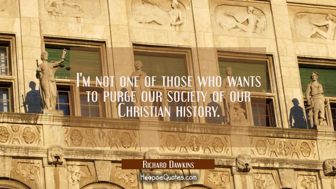 I'm not one of those who wants to purge our society of our Christian history.