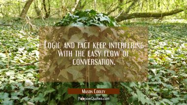 Logic and fact keep interfering with the easy flow of conversation.