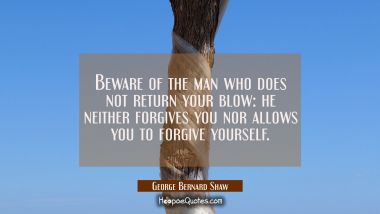 Beware of the man who does not return your blow: he neither forgives you nor allows you to forgive George Bernard Shaw Quotes