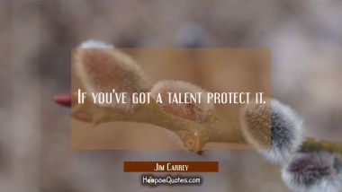 If you've got a talent protect it.