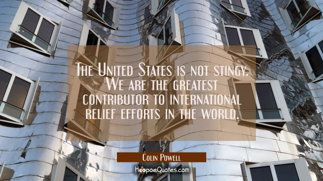 The United States is not stingy. We are the greatest contributor to international relief efforts in