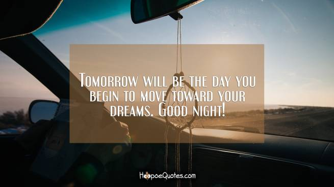 Tomorrow will be the day you begin to move toward your dreams. Good night!