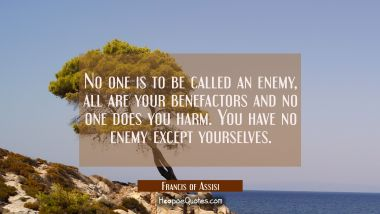 No one is to be called an enemy all are your benefactors and no one does you harm. You have no enem