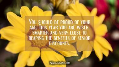 You should be proud of your age. This year you are wiser, smarter and very close to reaping the benefits of senior discounts. Quotes