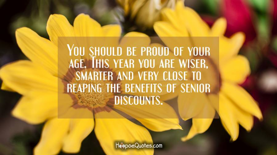 You should be proud of your age. This year you are wiser, smarter and very close to reaping the benefits of senior discounts. Birthday Quotes
