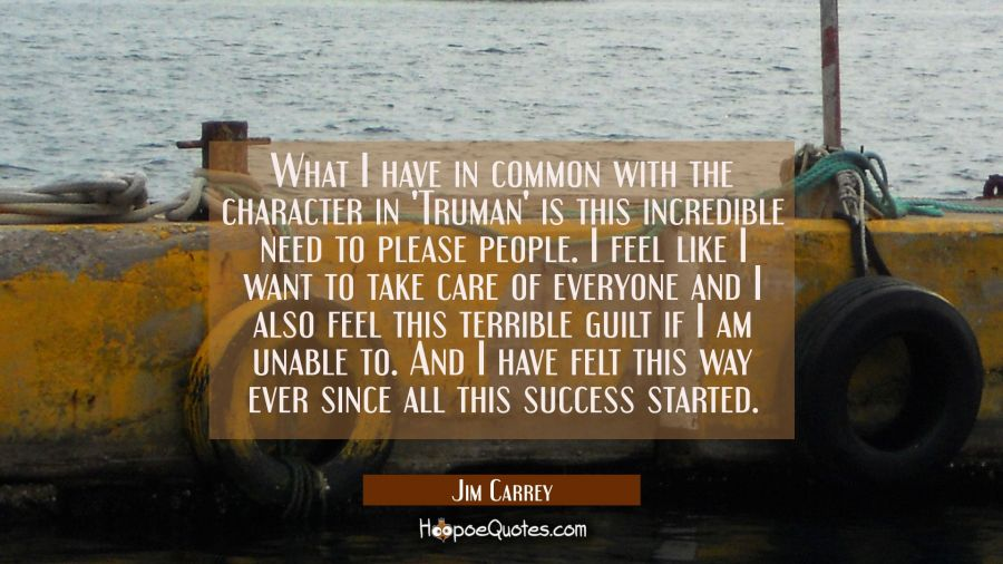 What I have in common with the character in 'Truman' is this incredible need to please people. I fe Jim Carrey Quotes