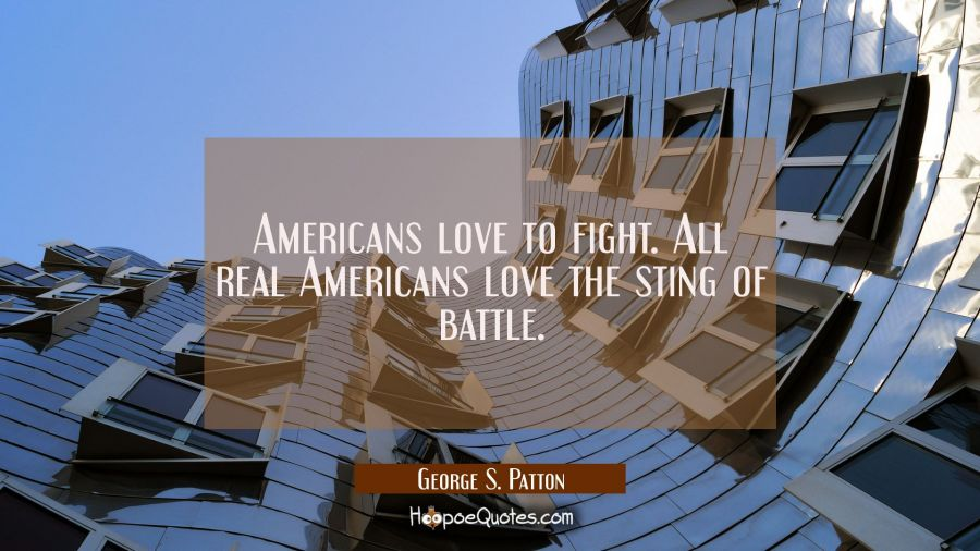 Americans love to fight. All real Americans love the sting of battle. George S. Patton Quotes