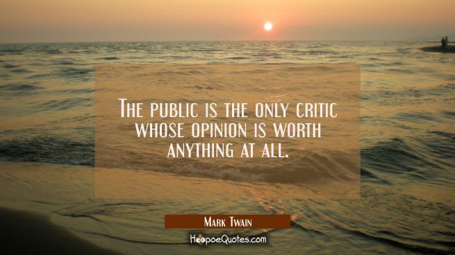The public is the only critic whose opinion is worth anything at all.