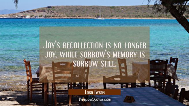 Joy's recollection is no longer joy while sorrow's memory is sorrow still