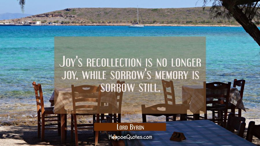 Joy's recollection is no longer joy while sorrow's memory is sorrow still Lord Byron Quotes