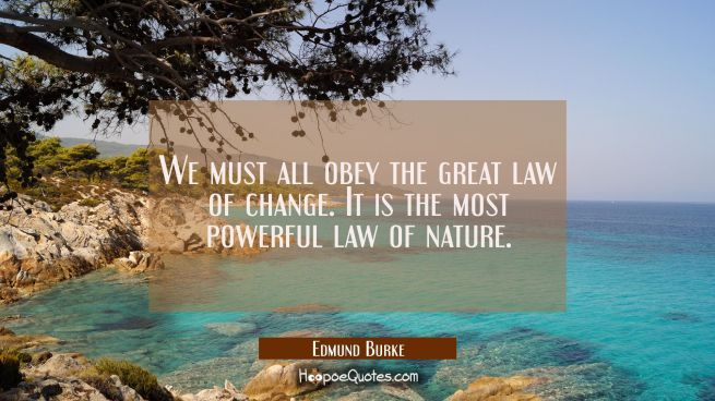 We must all obey the great law of change. It is the most powerful law of nature.