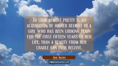 To look almost pretty is an acquisition of higher delight to a girl who has been looking plain for Jane Austen Quotes