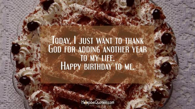 Today, I just want to thank God for adding another year to my life. Happy birthday to me.