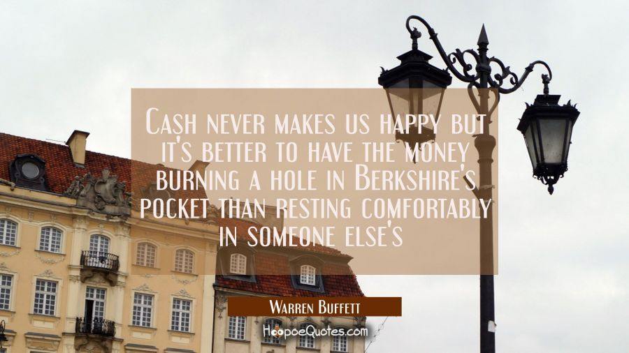 Cash never makes us happy but it's better to have the money burning a hole in Berkshire's pocket th Warren Buffett Quotes