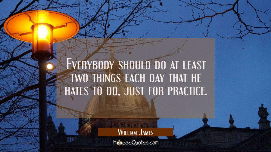 Everybody should do at least two things each day that he hates to do just for practice. William James Quotes