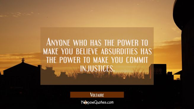 Anyone who has the power to make you believe absurdities has the power to make you commit injustice