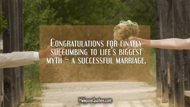 Congratulations for finally succumbing to life's biggest myth – a successful marriage.