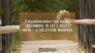 Congratulations for finally succumbing to life's biggest myth – a successful marriage. Wedding Quotes