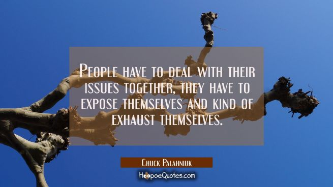 People have to deal with their issues together, they have to expose themselves and kind of exhaust