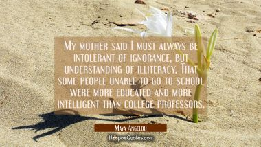 My mother said I must always be intolerant of ignorance but understanding of illiteracy. That some Maya Angelou Quotes