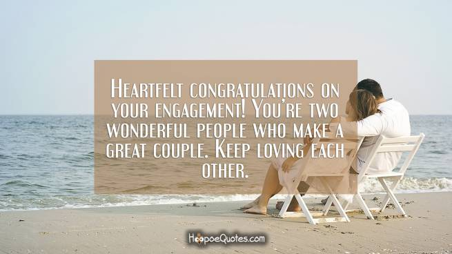 Heartfelt congratulations on your engagement! You're two wonderful people who make a great couple. Keep loving each other.