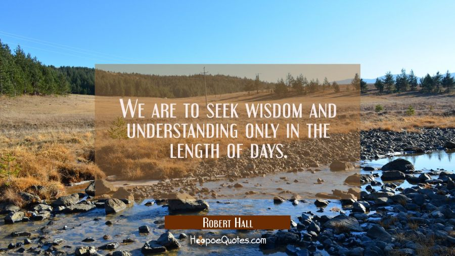 We are to seek wisdom and understanding only in the length of days. Robert Hall Quotes