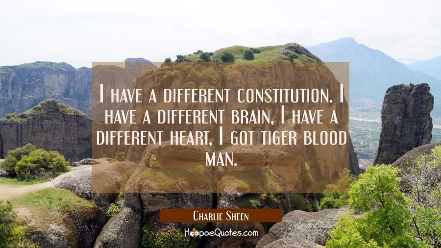 I have a different constitution. I have a different brain, I have a different heart, I got tiger bl Charlie Sheen Quotes