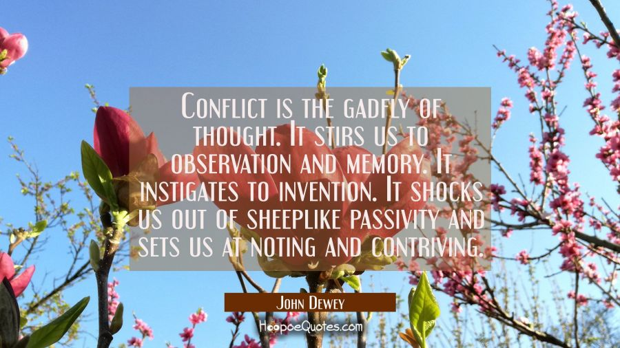 Conflict is the gadfly of thought. It stirs us to observation and memory. It instigates to inventio John Dewey Quotes