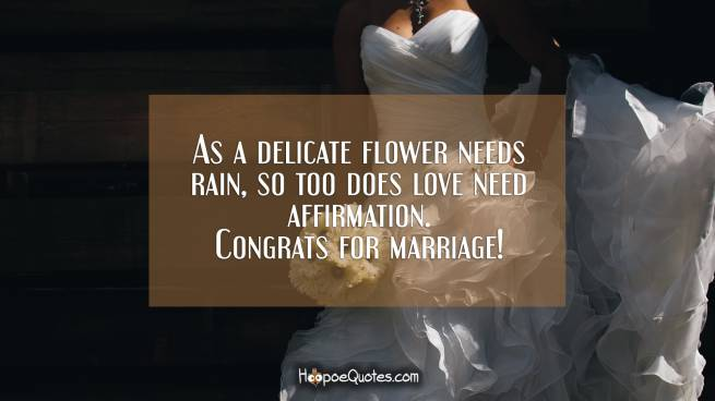 As a delicate flower needs rain, so too does love need affirmation. Congrats for marriage!