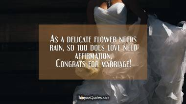 As a delicate flower needs rain, so too does love need affirmation. Congrats for marriage! Wedding Quotes