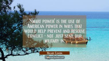 'Smart power' is the use of American power in ways that would help prevent and resolve conflict - n Hillary Clinton Quotes