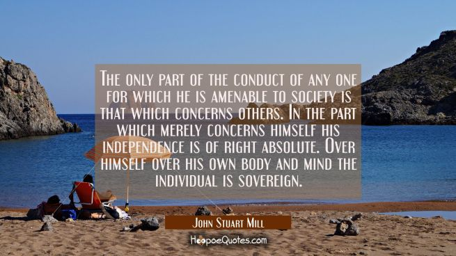 The only part of the conduct of any one for which he is amenable to society is that which concerns