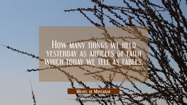 How many things we held yesterday as articles of faith which today we tell as fables.