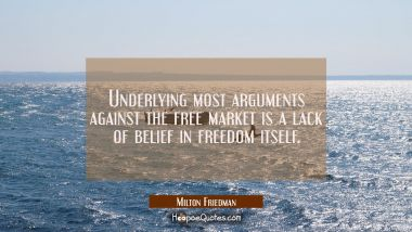 Underlying most arguments against the free market is a lack of belief in freedom itself. Milton Friedman Quotes