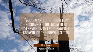 You balance the budget by restraining the growth of government and encouraging the growth of the pr Mitt Romney Quotes