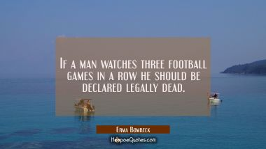If a man watches three football games in a row he should be declared legally dead. Erma Bombeck Quotes