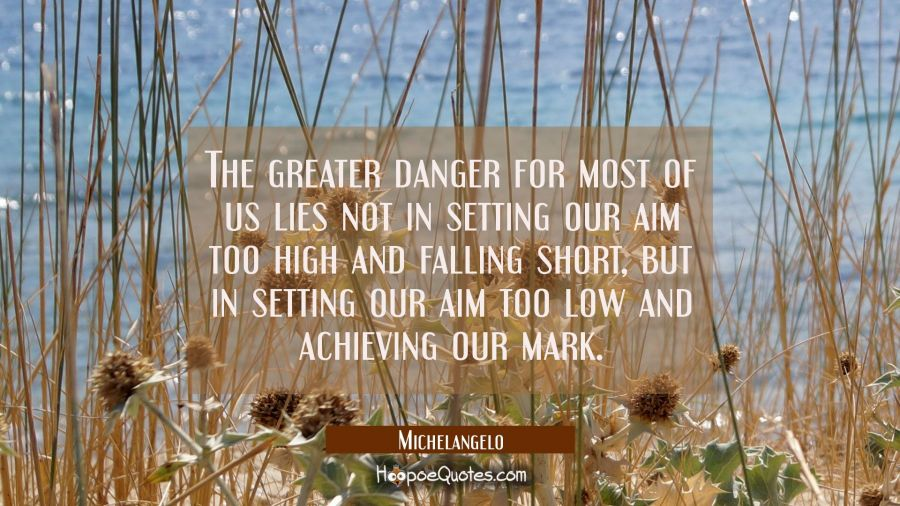 The greater danger for most of us lies not in setting our aim too high and falling short, but in se Michelangelo Quotes