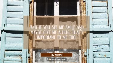And if you see me smile and maybe give me a hug. That's important to me too.