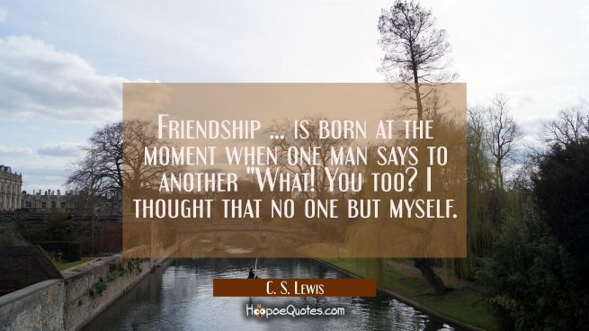 Friendship ... is born at the moment when one man says to another