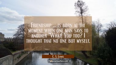 "Friendship ... is born at the moment when one man says to another ""What! You too? I thought that no one but myself. C. S. Lewis Quotes"