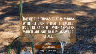 One of the things that is wrong with religion is that it teaches us to be satisfied with answers wh