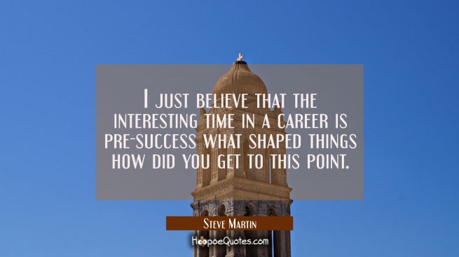 I just believe that the interesting time in a career is pre-success what shaped things how did you