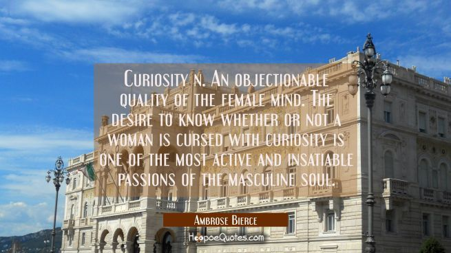 Curiosity n. An objectionable quality of the female mind. The desire to know whether or not a woman