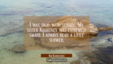 I was okay with school. My sister Kourtney was extremely smart. I always read a little slower.